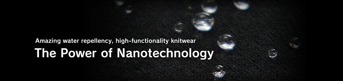 Amazing water repellency, high-functionality knitwear The Power of Nanotechnology